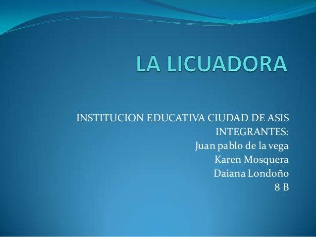 INSTITUCION EDUCATIVA CIUDAD DE ASIS INTEGRANTES: Juan pablo de la vega Karen Mosquera Daiana Londoño 8 B