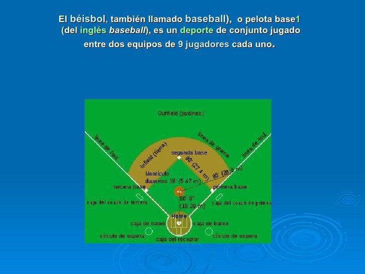 El béisbol, también llamado baseball), o pelota base1(del inglés baseball), es un deporte de conjunto jugado      entre do...