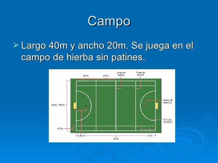 Campo Largo 40m y ancho 20m. Se juega en el campo de hierba sin patines.