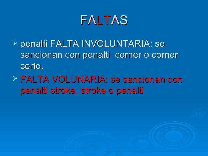 FALTAS penalti FALTA INVOLUNTARIA: se  sancionan con penalti corner o corner  corto. FALTA VOLUNARIA: se sancionan con  ...