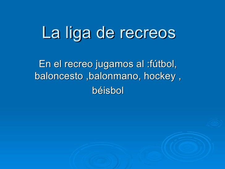La liga de recreos En el recreo jugamos al :fútbol,baloncesto ,balonmano, hockey ,             béisbol
