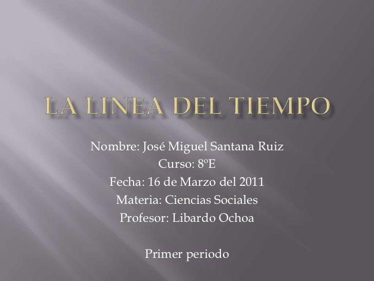 La linea del tiempo<br />Nombre: José Miguel Santana Ruiz<br />Curso: 8ºE<br />Fecha: 16 de Marzo del 2011 <br />Materia: ...