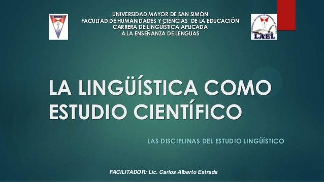 LA LINGÜÍSTICA COMO ESTUDIO CIENTÍFICO LAS DISCIPLINAS DEL ESTUDIO LINGÜÍSTICO UNIVERSIDAD MAYOR DE SAN SIMÓN FACULTAD DE ...