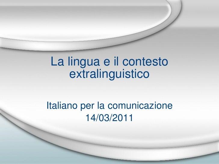 La lingua e il contesto extralinguistico Italiano per la comunicazione 14/03/2011