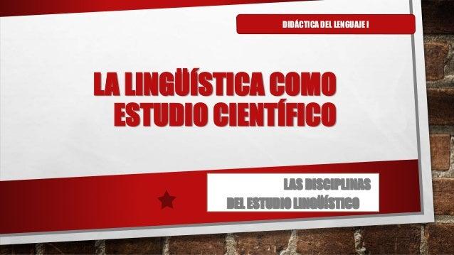 LA LINGÜÍSTICA COMO ESTUDIO CIENTÍFICO LAS DISCIPLINAS DEL ESTUDIO LINGÜÍSTICO DIDÁCTICA DEL LENGUAJE I