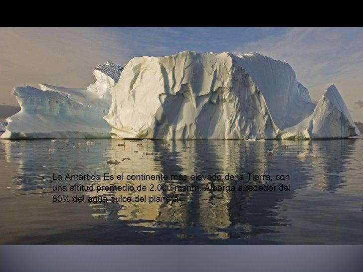 La Antártida Es el continente más elevado de la Tierra, con  una altitud promedio de 2.000 msnm. Alberga alrededor del  80...