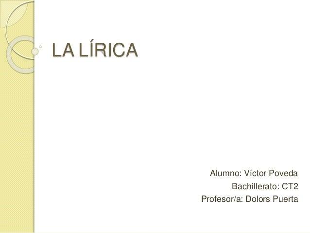 LA LÍRICA Alumno: Víctor Poveda Bachillerato: CT2 Profesor/a: Dolors Puerta