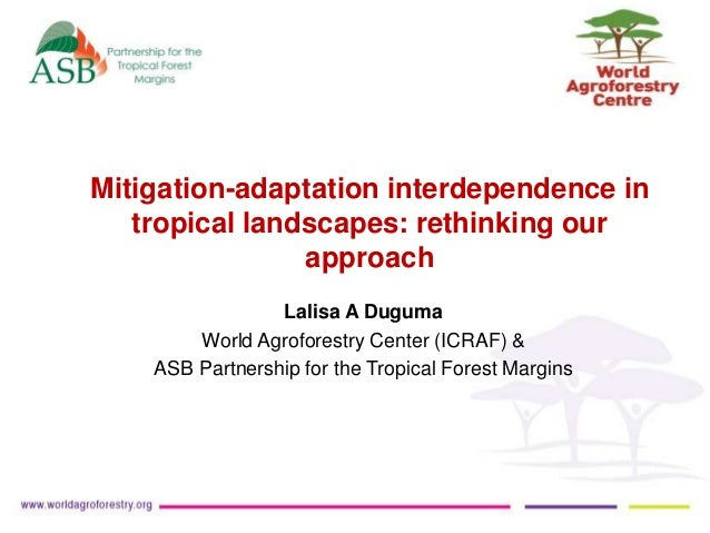 Mitigation-adaptation interdependence in  tropical landscapes: rethinking our  approach  Lalisa A Duguma  World Agroforest...