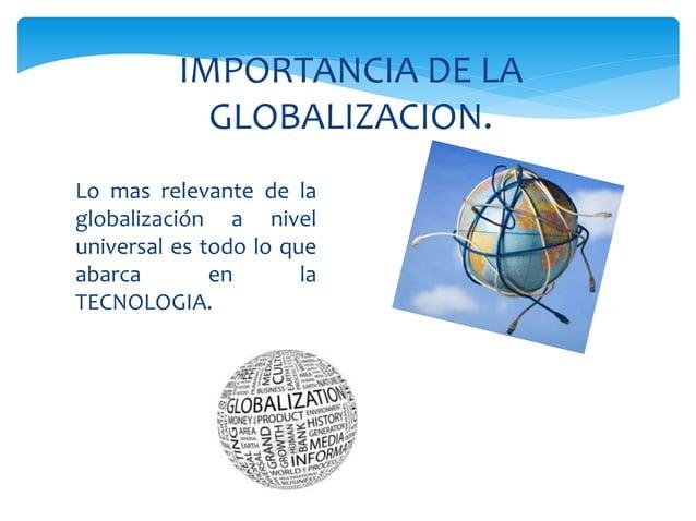 Lo mas relevante de la globalización a nivel universal es todo lo que abarca en la TECNOLOGIA. IMPORTANCIA DE LA GLOBALIZA...