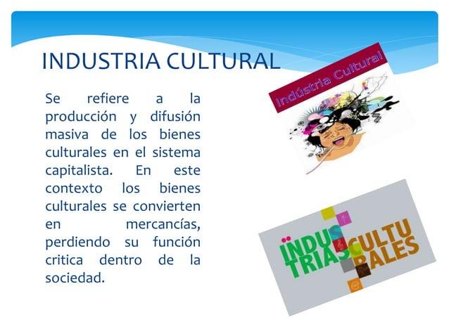 Se refiere a la producción y difusión masiva de los bienes culturales en el sistema capitalista. En este contexto los bien...