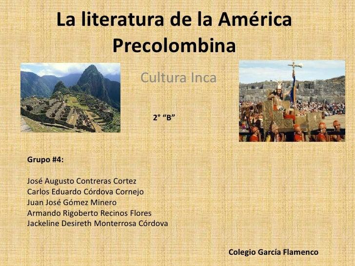 """La literatura de la América Precolombina<br />Cultura Inca<br />2° """"B""""<br />Grupo #4:<br />José Augusto Contreras Cortez<b..."""