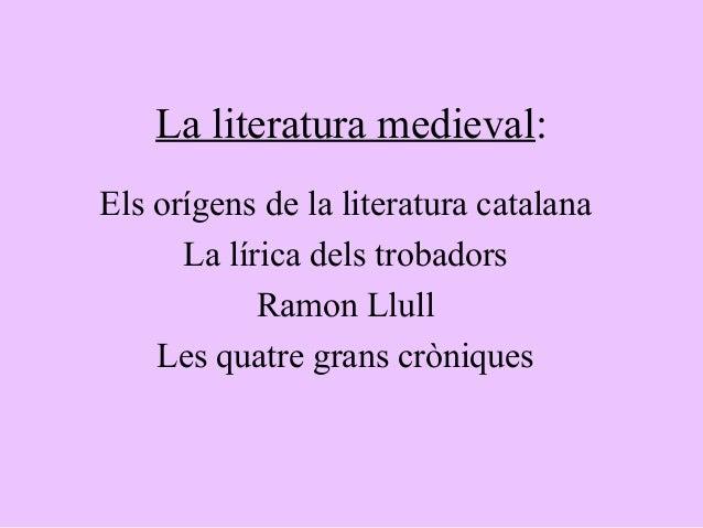 La literatura medieval:Els orígens de la literatura catalana      La lírica dels trobadors            Ramon Llull    Les q...