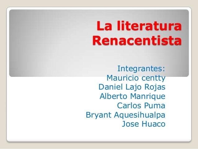 La literaturaRenacentistaIntegrantes:Mauricio centtyDaniel Lajo RojasAlberto ManriqueCarlos PumaBryant AquesihualpaJose Hu...
