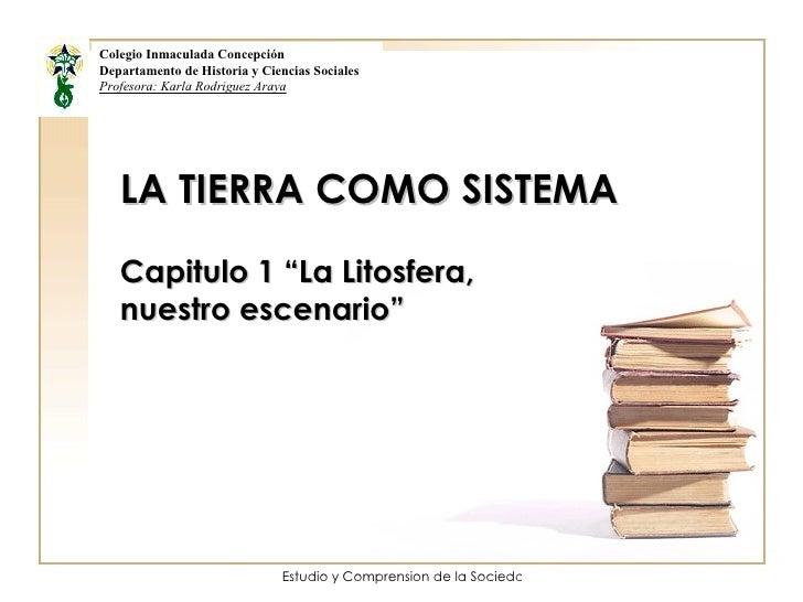 """LA TIERRA COMO SISTEMA Capitulo 1 """"La Litosfera, nuestro escenario"""" Colegio Inmaculada Concepción Departamento de Historia..."""