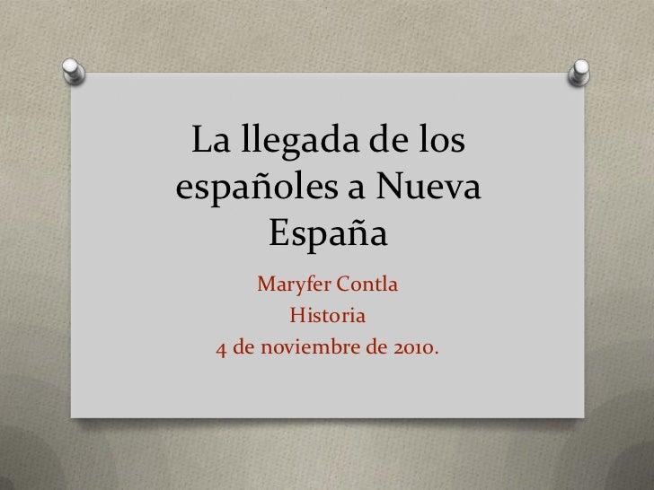 La llegada de los españoles a Nueva España<br />Maryfer Contla<br />Historia<br />4 de noviembre de 2010.<br />