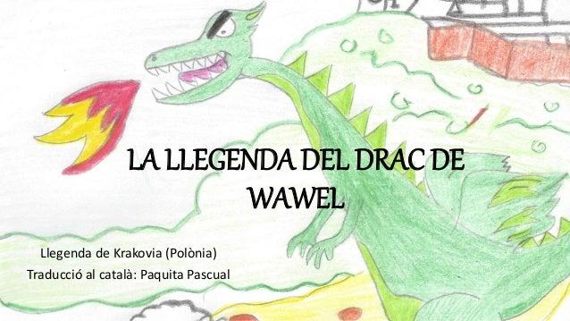 LA LLEGENDA DEL DRAC DE WAWEL Llegenda de Krakovia (Polònia) Traducció al català: Paquita Pascual
