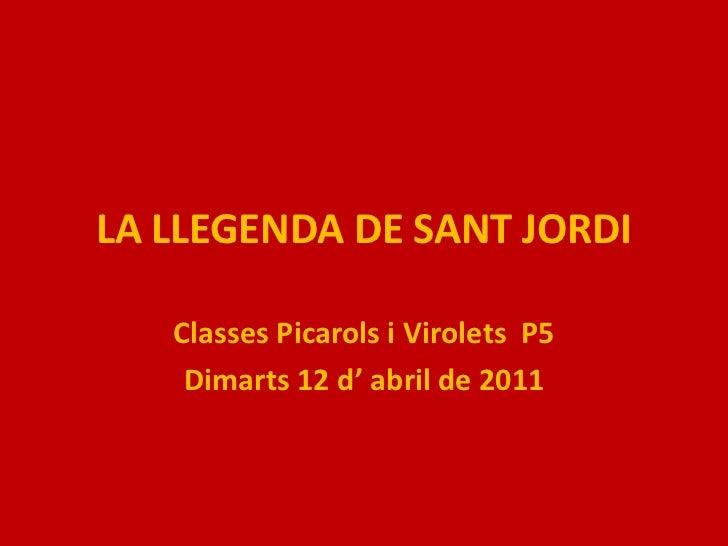 LA LLEGENDA DE SANT JORDI<br />Classes Picarols i Virolets  P5<br />Dimarts 12 d' abril de 2011<br />