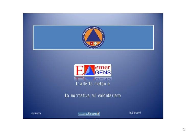L' allerta meteo e             La normativa sul volontariato05/08/2008                                   B.Barsanti       ...
