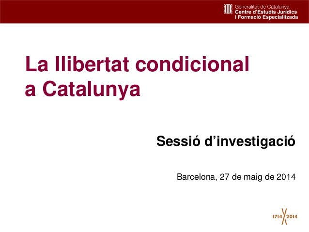 1 La llibertat condicional a Catalunya Sessió d'investigació Barcelona, 27 de maig de 2014