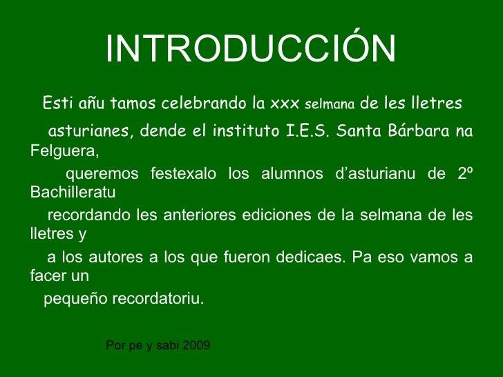 INTRODUCCIÓN Esti añu tamos celebrando la xxx  selmana  de les lletres asturianes, dende el instituto I.E.S. Santa Bárbara...