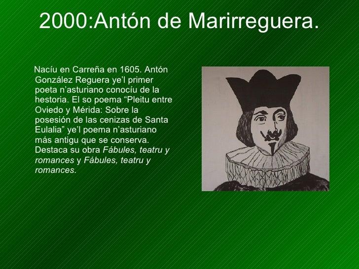 2000:Antón de Marirreguera. <ul><li>Nacíu en Carreña en 1605. Antón González Reguera ye'l primer poeta n'asturiano conocíu...