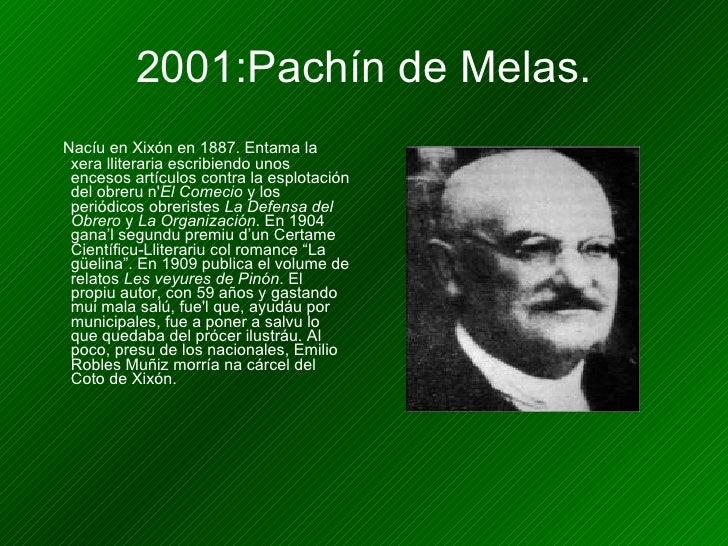 2001:Pachín de Melas. <ul><li>Nacíu en Xixón en 1887. Entama la xera lliteraria escribiendo unos encesos artículos contra ...