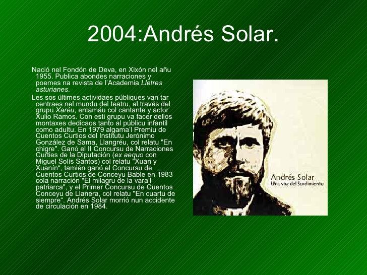 2004:Andrés Solar. <ul><li>Nació nel Fondón de Deva, en Xixón nel añu 1955. Publica abondes narraciones y poemes na revist...