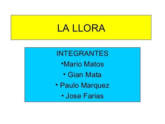 LA LLORAINTEGRANTES•Mario Matos• Gian Mata• Paulo Marquez• Jose Farias