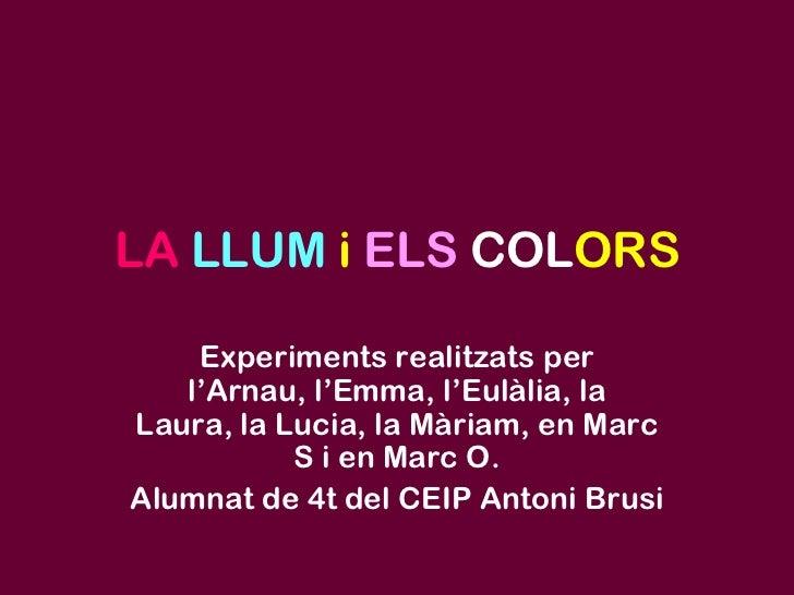 LALLUMiELSCOLORS<br />Experiments realitzats per l'Arnau, l'Emma, l'Eulàlia, la Laura, la Lucia, la Màriam, en Marc S i en...