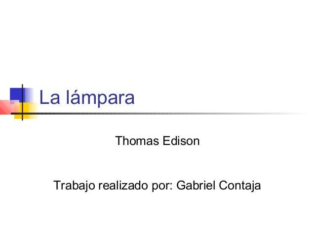 La lámpara Thomas Edison Trabajo realizado por: Gabriel Contaja