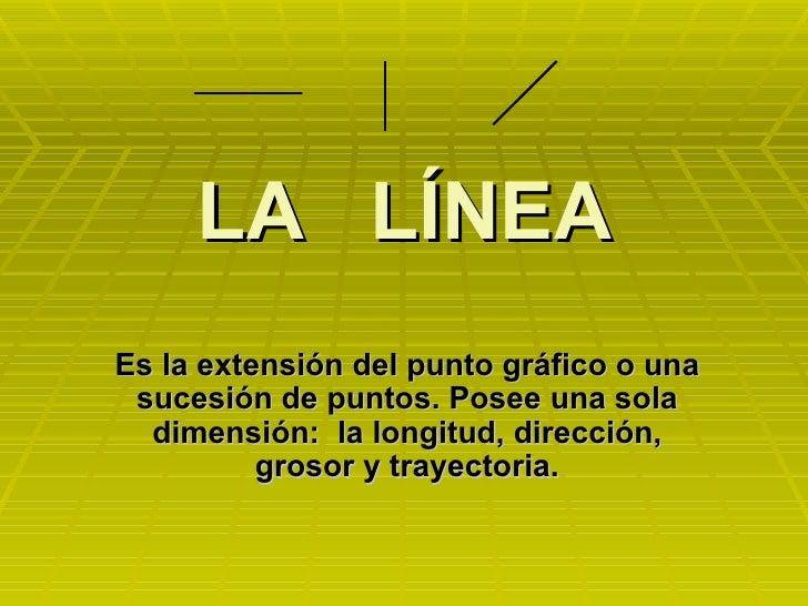 LA  LÍNEA Es la extensión del punto gráfico o una sucesión de puntos. Posee una sola dimensión:  la longitud, dirección, g...
