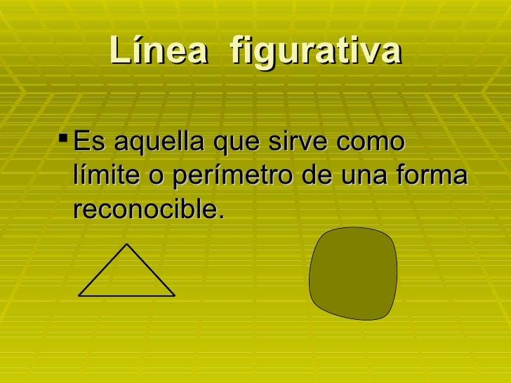 Línea  figurativa <ul><ul><li>Es aquella que sirve como límite o perímetro de una forma reconocible. </li></ul></ul>