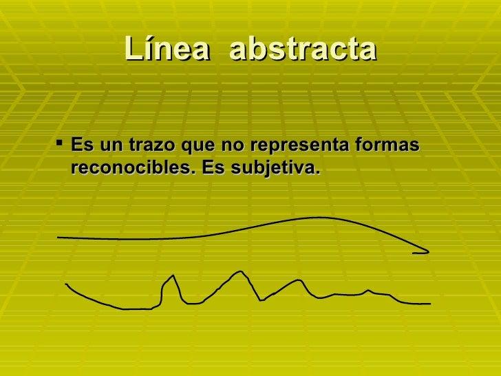 Línea  abstracta <ul><ul><li>Es un trazo que no representa formas reconocibles. Es subjetiva. </li></ul></ul>