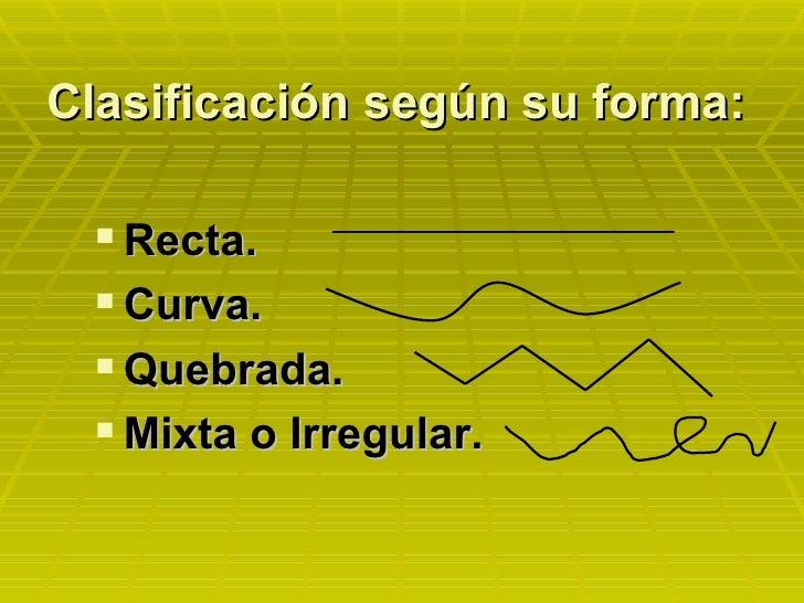 Clasificación según su forma: <ul><li>Recta. </li></ul><ul><li>Curva. </li></ul><ul><li>Quebrada. </li></ul><ul><li>Mixta ...
