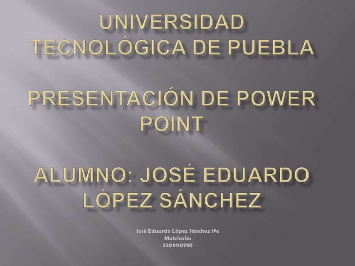 Universidad tecnológica de puebla presentación de power pointalumno: José Eduardo López Sánchez<br />José Eduardo López Sá...