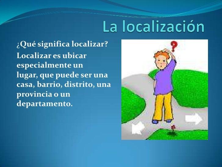 ¿Qué significa localizar?Localizar es ubicarespecialmente unlugar, que puede ser unacasa, barrio, distrito, unaprovincia o...