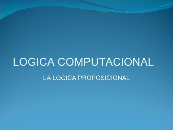 LOGICA COMPUTACIONAL LA LOGICA PROPOSICIONAL