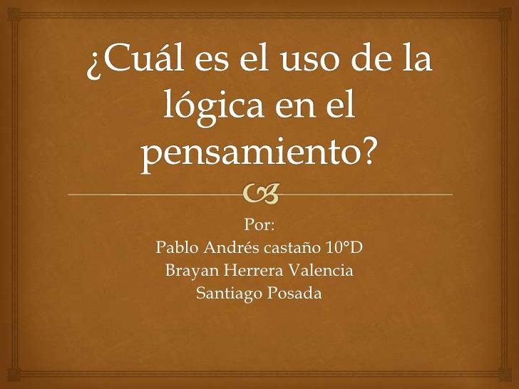 Por:Pablo Andrés castaño 10°D Brayan Herrera Valencia     Santiago Posada