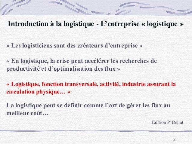 Introduction à la logistique - L'entreprise « logistique » Edition P. Dehut 1 « Les logisticiens sont des créateurs d'entr...