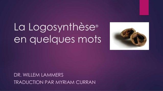 La Logosynthèse® en quelques mots DR. WILLEM LAMMERS TRADUCTION PAR MYRIAM CURRAN