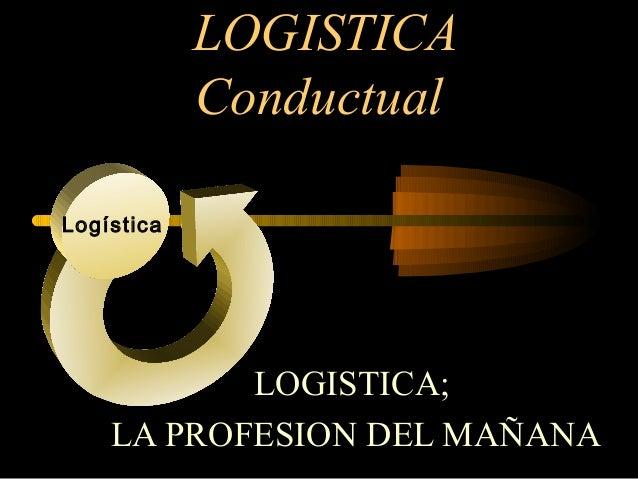 LOGISTICA Conductual Logística  LOGISTICA; LA PROFESION DEL MAÑANA