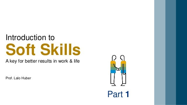 Introduction to Soft SkillsA key for better results in work & life Part 1 Prof. Lalo Huber