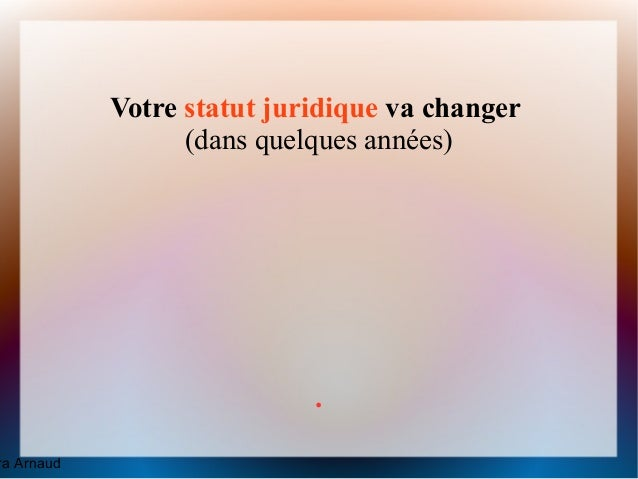 Votre statut juridique va changer                  (dans quelques années)                            .ra Arnaud