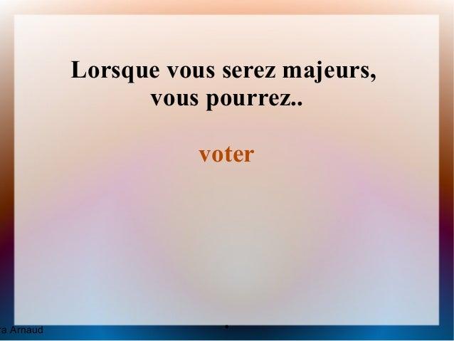 Lorsque vous serez majeurs,                  vous pourrez..                       voterra Arnaud                .