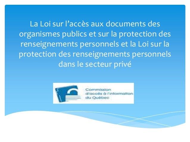 La Loi sur l'accès aux documents des organismes publics et sur la protection des renseignements personnels et la Loi sur l...