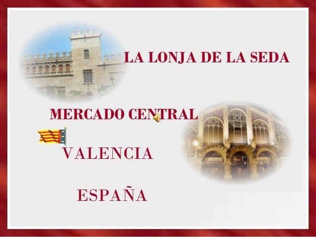 LA LONJA DE LA SEDA MERCADO CENTRAL VALENCIA ESPAÑA