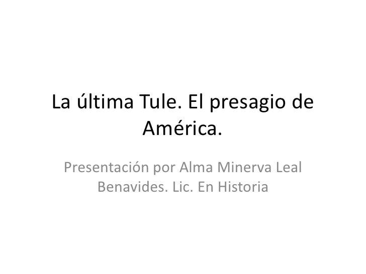 La última Tule. El presagio de          América. Presentación por Alma Minerva Leal      Benavides. Lic. En Historia