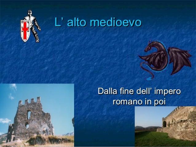 L' alto medioevo  Dalla fine dell' impero romano in poi