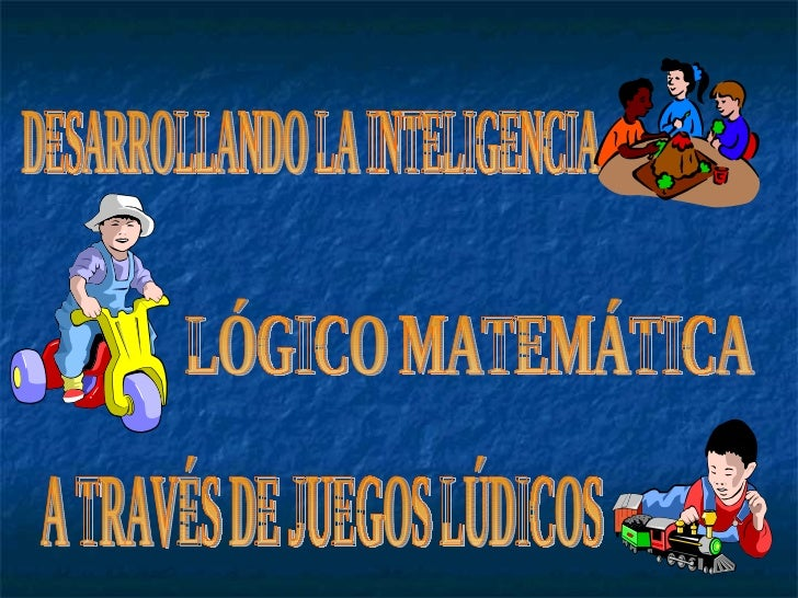 DESARROLLANDO LA INTELIGENCIA  LÓGICO MATEMÁTICA A TRAVÉS DE JUEGOS LÚDICOS