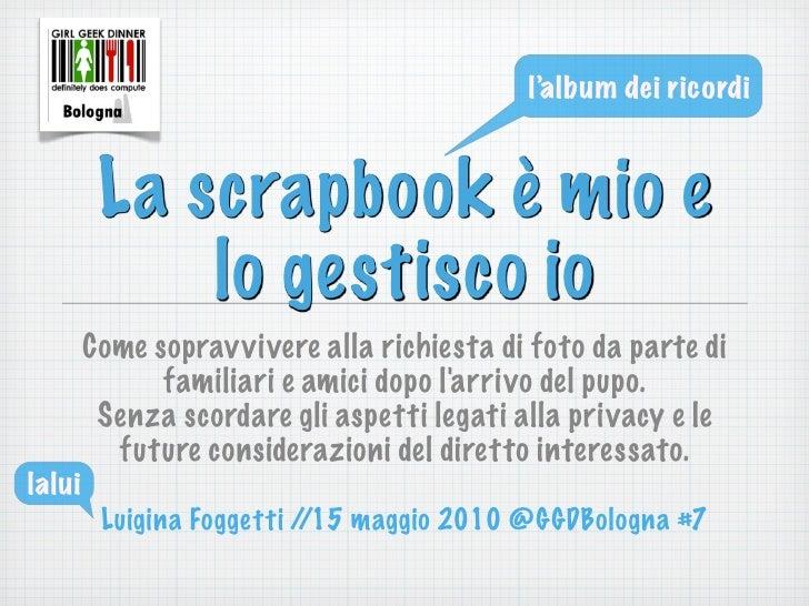 l'album dei ricordi             La scrapbook è mio e              lo gestisco io         Come soprav vivere alla richiesta...